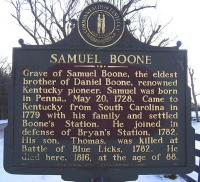 <h2>Marker 952</h2><p>Samuel BooneMarker 952County: FayetteLocation: Gentry Road, 1/4 mile Northeast of AthensDescription: Grave of Samuel Boone, the eldest brother of Daniel Boone, renowned Kentucky pioneer.Samuel was born in Pennsylvania, May 20, 1728. Came toKentucky from South Carolina in 1779 with his familyand settled Boone's Station. He joined in defense ofBryan's Station, 1782. His son, Thomas, was killed atBattle of Blue Licks, 1782. He died here, 1816, at theage of 88.Photographed by Wahiya<br></p>